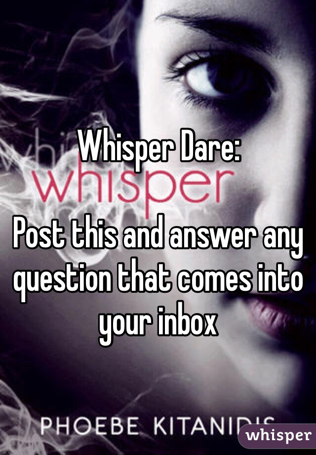 Whisper Dare:  Post this and answer any question that comes into your inbox