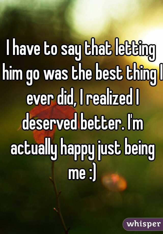 I have to say that letting him go was the best thing I ever did, I realized I deserved better. I'm actually happy just being me :)