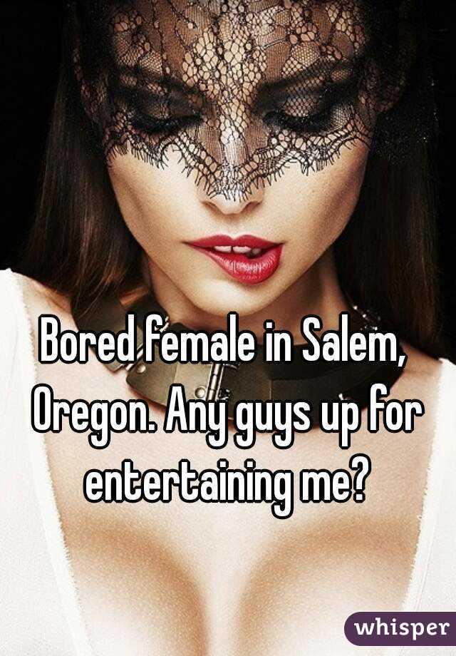 Bored female in Salem, Oregon. Any guys up for entertaining me?