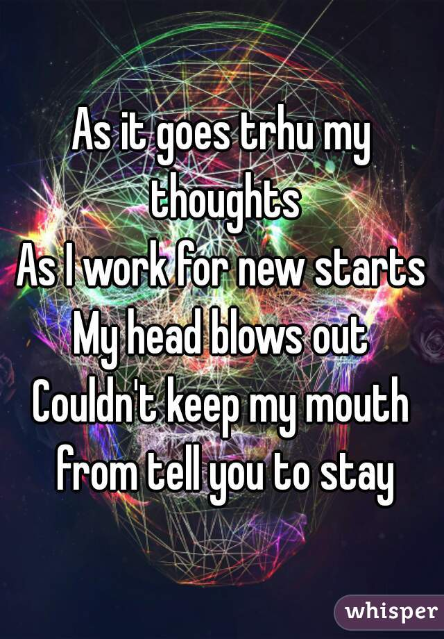 As it goes trhu my thoughts As I work for new starts My head blows out Couldn't keep my mouth from tell you to stay