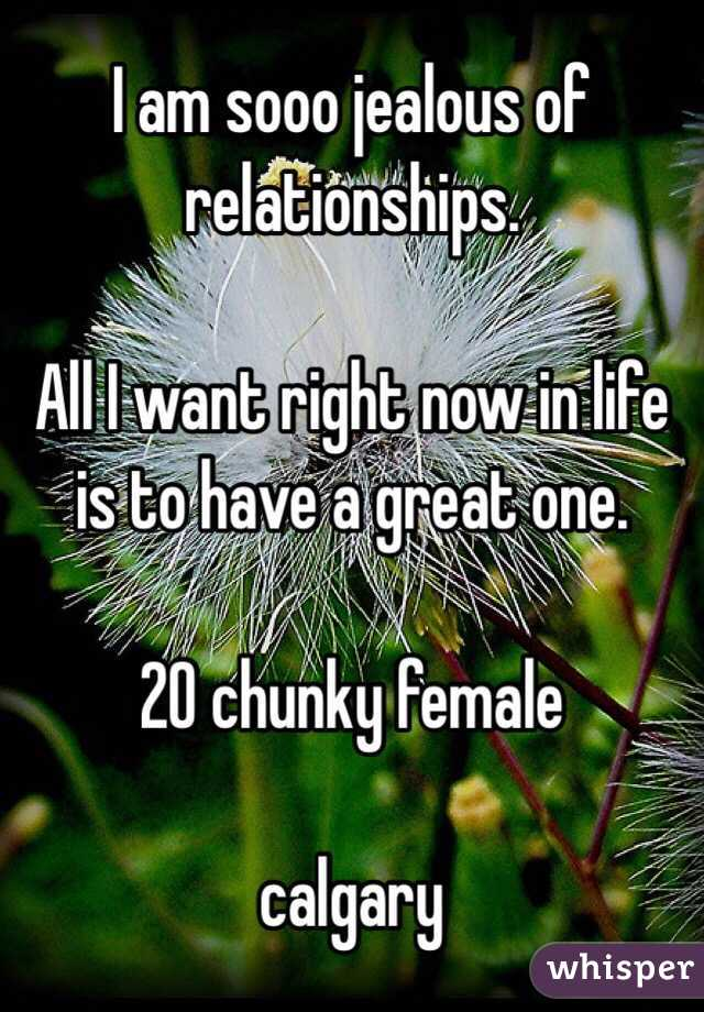 I am sooo jealous of relationships.   All I want right now in life is to have a great one.   20 chunky female   calgary