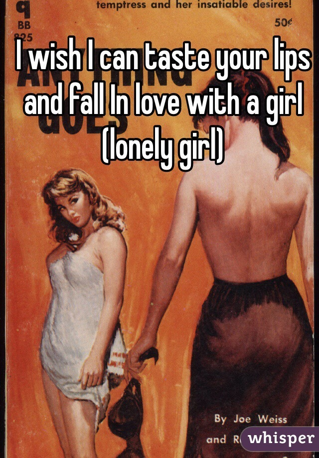 I wish I can taste your lips and fall In love with a girl  (lonely girl)