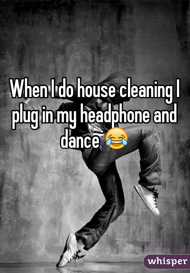 When I do house cleaning I plug in my headphone and dance 😂