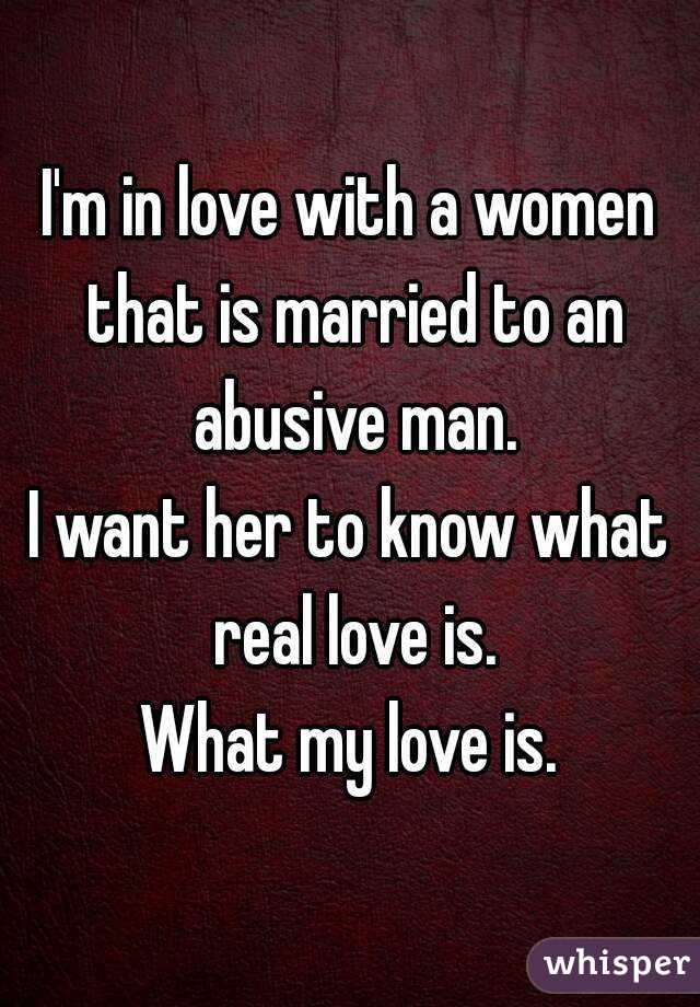 I'm in love with a women that is married to an abusive man. I want her to know what real love is. What my love is.