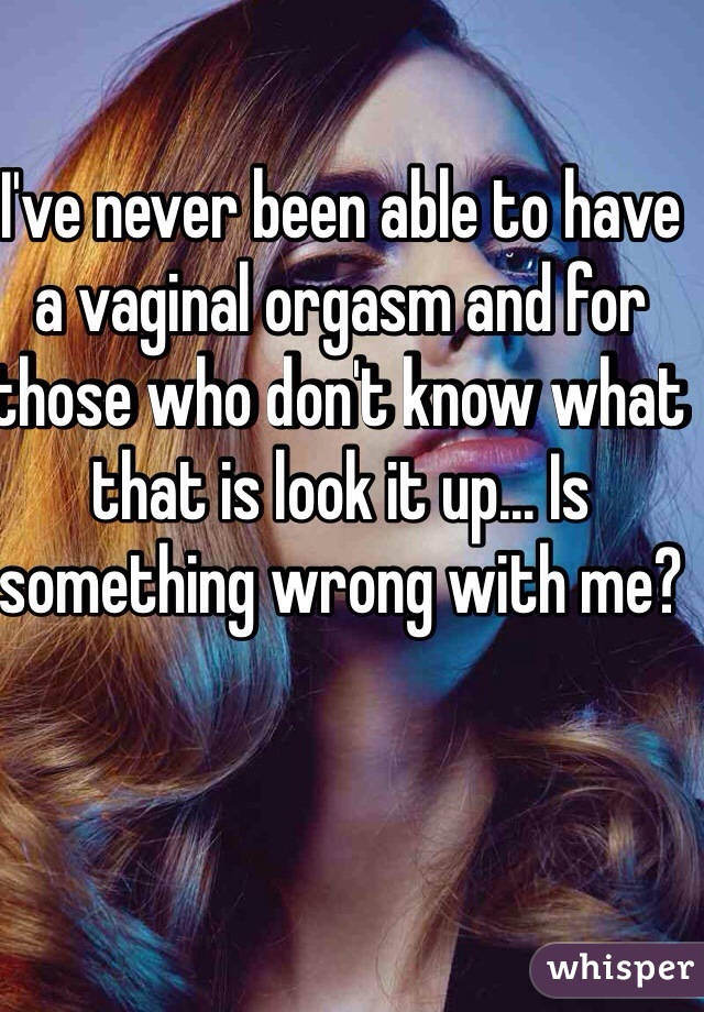 I've never been able to have a vaginal orgasm and for those who don't know what that is look it up... Is something wrong with me?