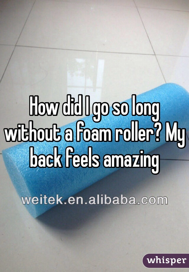 How did I go so long without a foam roller? My back feels amazing