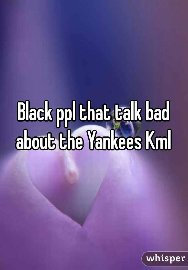 Black ppl that talk bad about the Yankees Kml