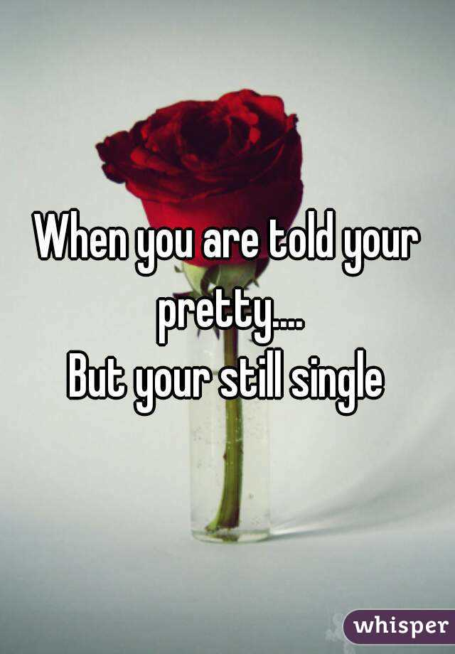 When you are told your pretty.... But your still single