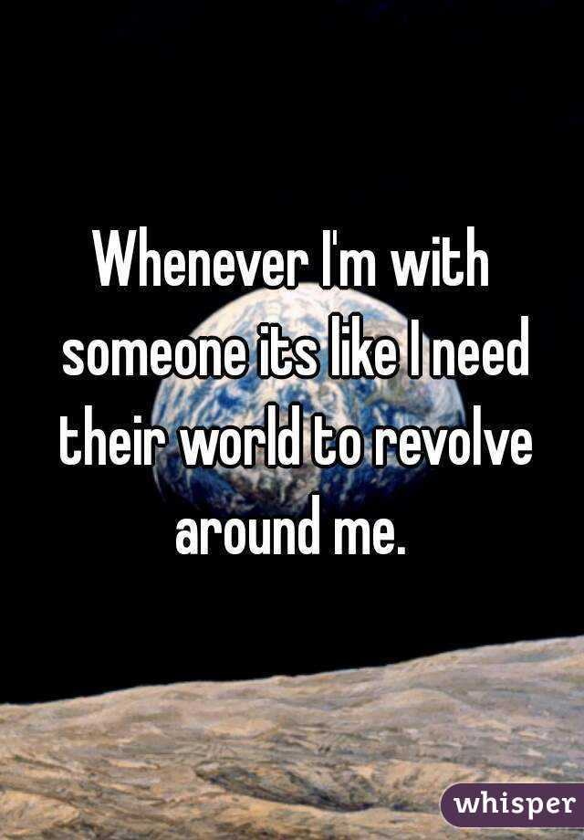 Whenever I'm with someone its like I need their world to revolve around me.