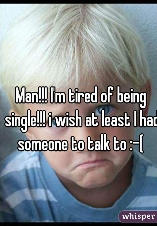 Man!!! I'm tired of being single!!! i wish at least I had someone to talk to :-(