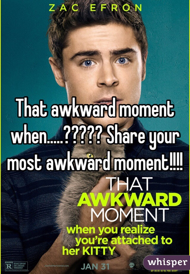 That awkward moment when.....????? Share your most awkward moment!!!!