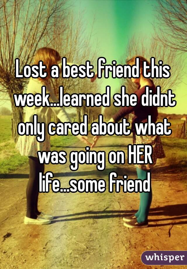 Lost a best friend this week...learned she didnt only cared about what was going on HER life...some friend