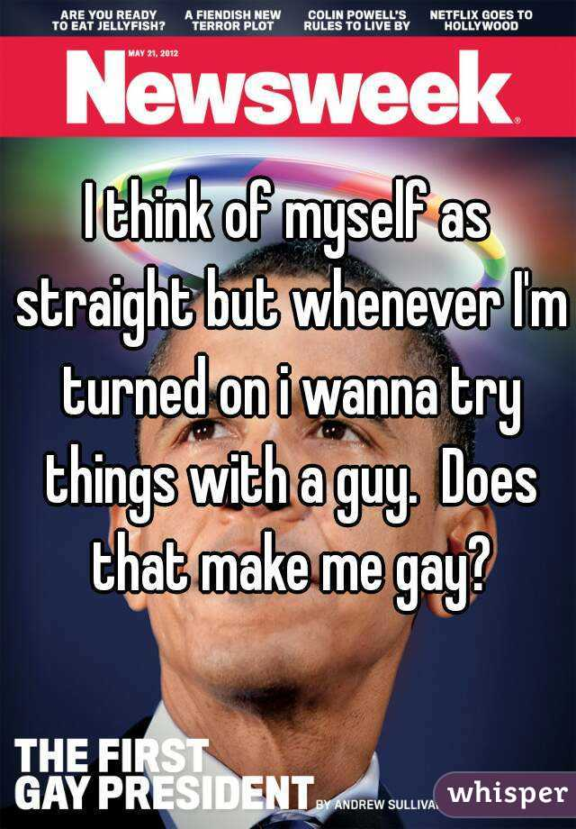 I think of myself as straight but whenever I'm turned on i wanna try things with a guy.  Does that make me gay?