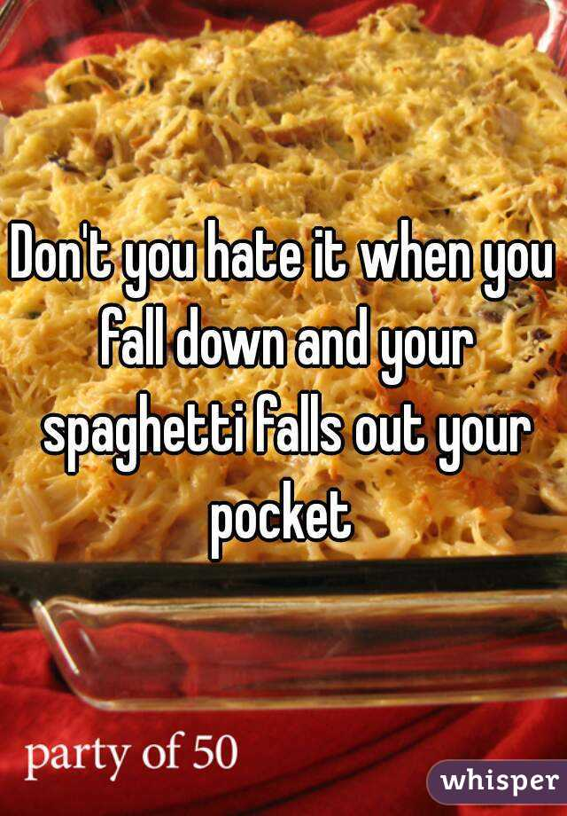 Don't you hate it when you fall down and your spaghetti falls out your pocket