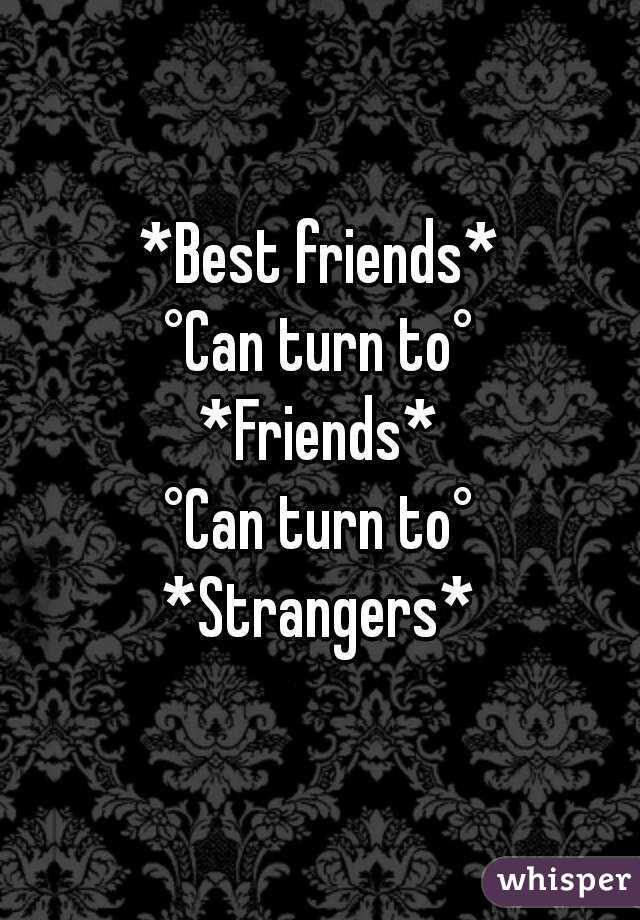 *Best friends* °Can turn to° *Friends* °Can turn to° *Strangers*
