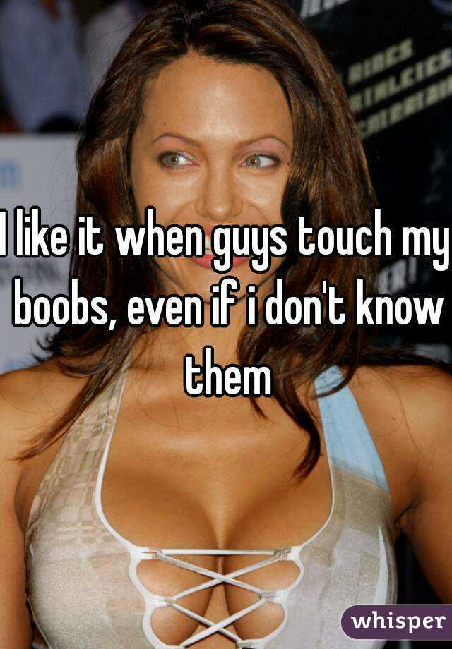 I like it when guys touch my boobs, even if i don't know them