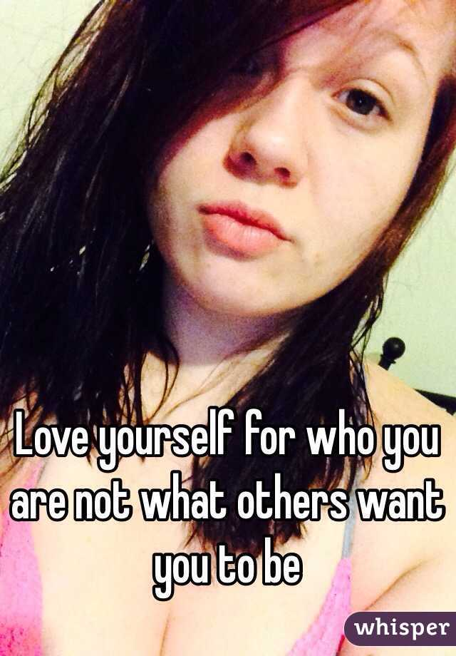 Love yourself for who you are not what others want you to be