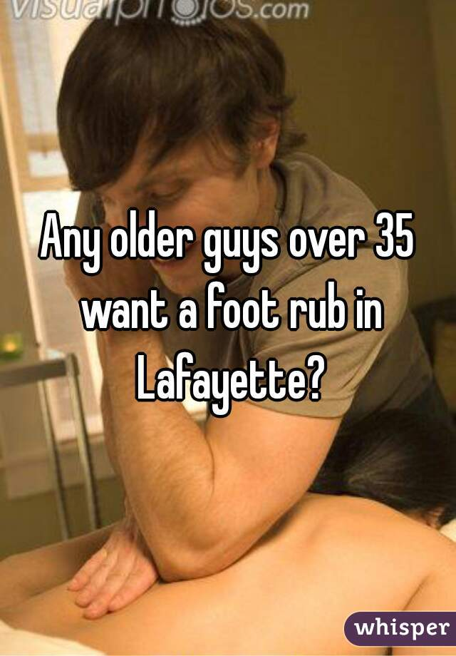 Any older guys over 35 want a foot rub in Lafayette?