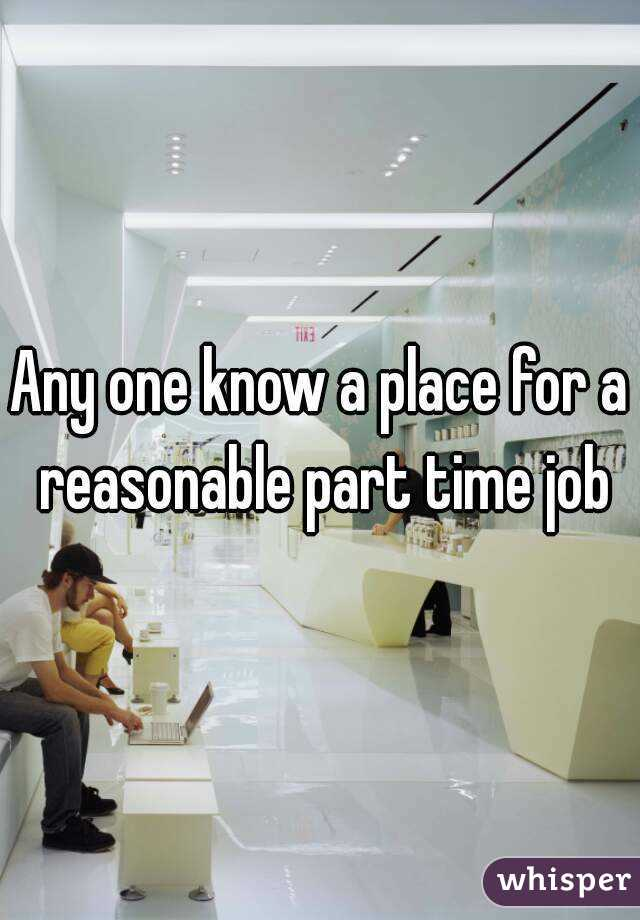 Any one know a place for a reasonable part time job