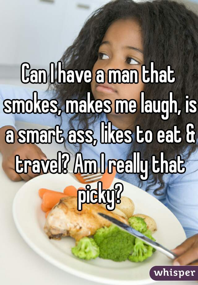 Can I have a man that smokes, makes me laugh, is a smart ass, likes to eat & travel? Am I really that picky?
