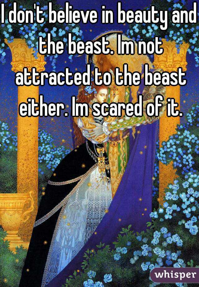 I don't believe in beauty and the beast. Im not attracted to the beast either. Im scared of it.