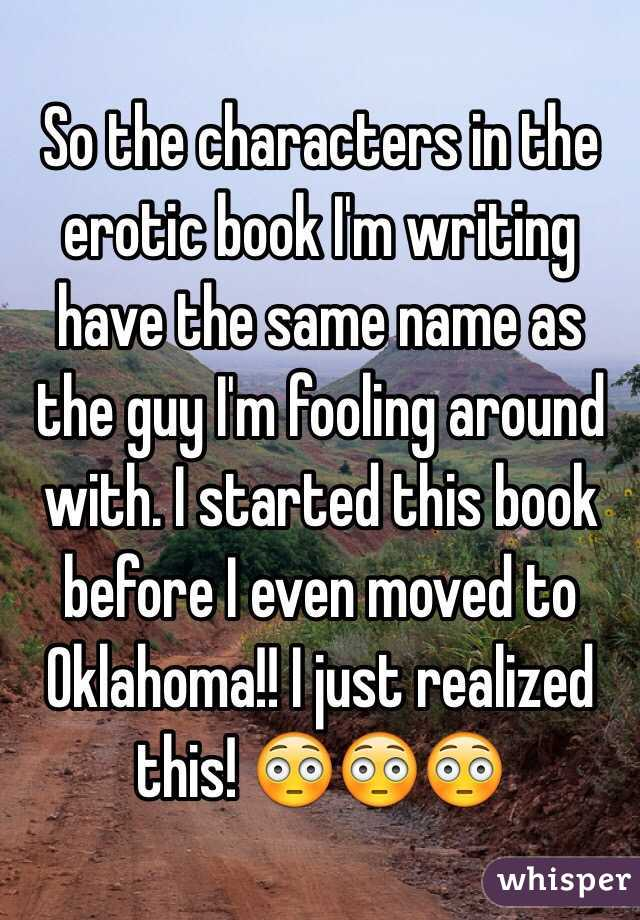 So the characters in the erotic book I'm writing have the same name as the guy I'm fooling around with. I started this book before I even moved to Oklahoma!! I just realized this! 😳😳😳