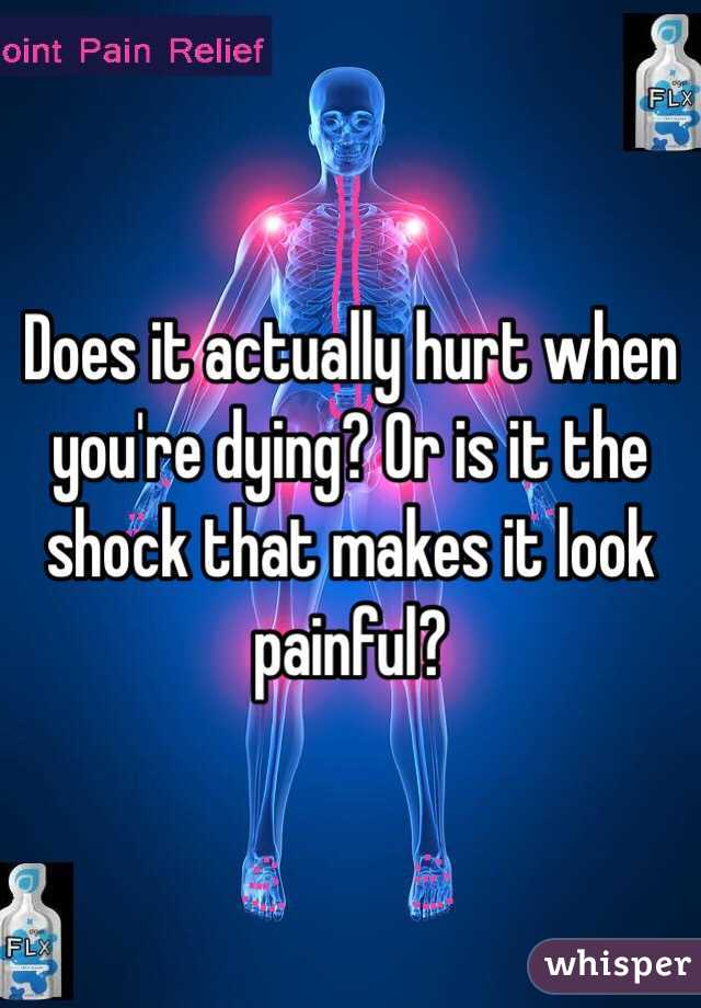 Does it actually hurt when you're dying? Or is it the shock that makes it look painful?
