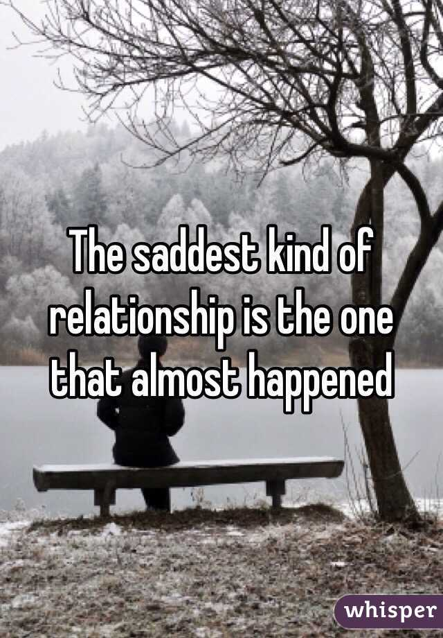 The saddest kind of relationship is the one that almost happened