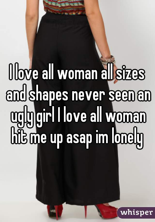 I love all woman all sizes and shapes never seen an ugly girl I love all woman hit me up asap im lonely