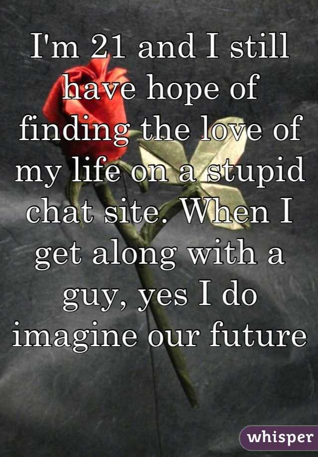 I'm 21 and I still have hope of finding the love of my life on a stupid chat site. When I get along with a guy, yes I do imagine our future