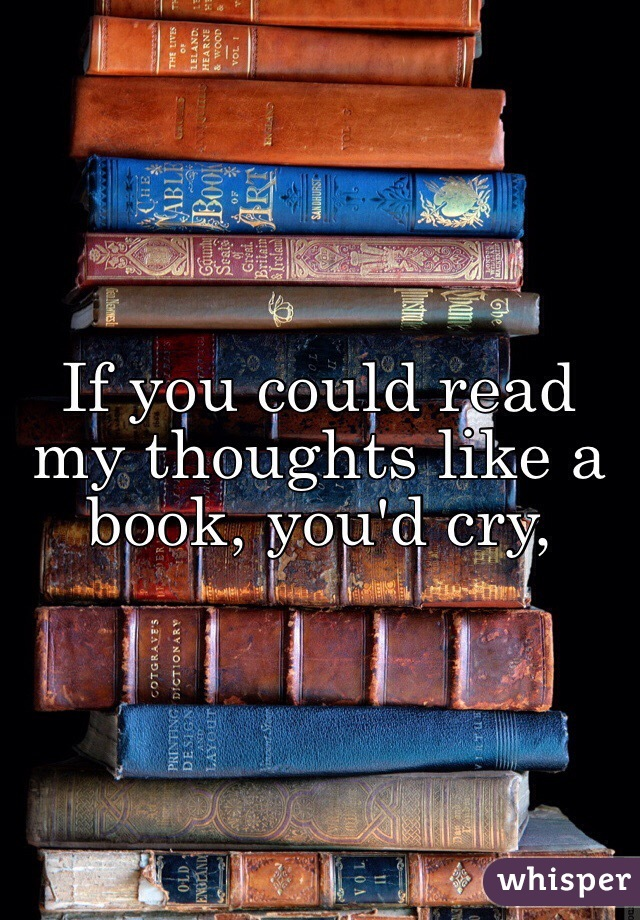 If you could read my thoughts like a book, you'd cry,