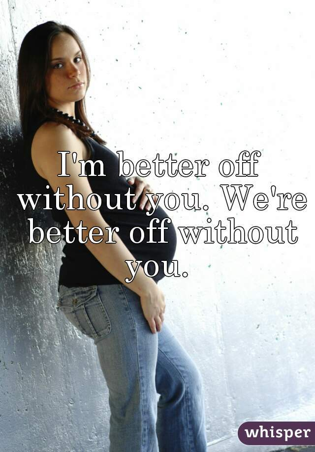 I'm better off without you. We're better off without you.