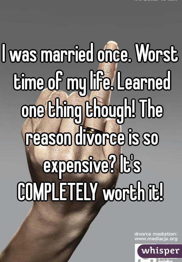 I was married once. Worst time of my life. Learned one thing though! The reason divorce is so expensive? It's COMPLETELY worth it!