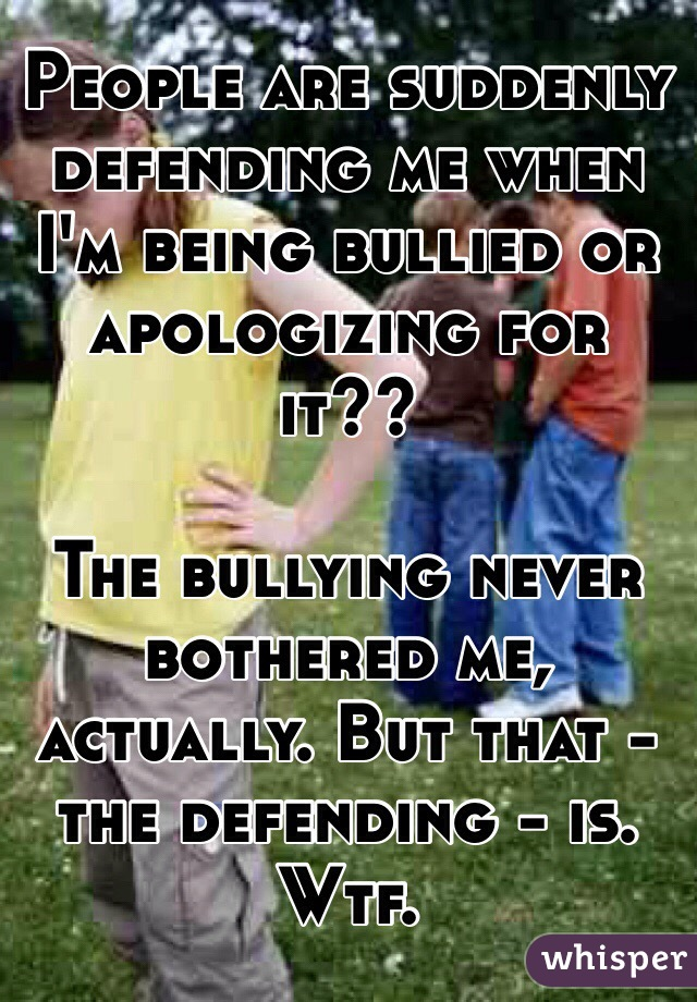 People are suddenly defending me when I'm being bullied or apologizing for it??  The bullying never bothered me, actually. But that - the defending - is. Wtf.