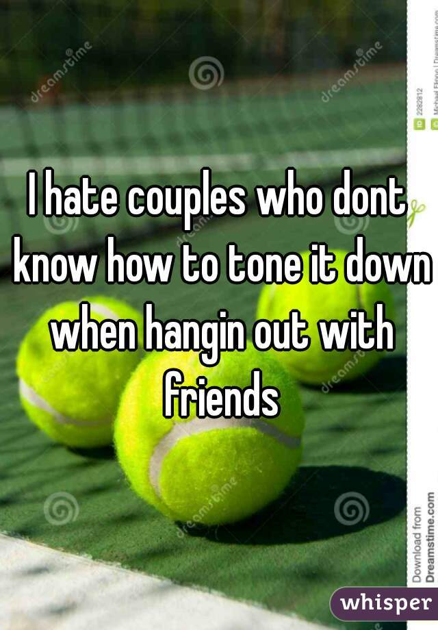 I hate couples who dont know how to tone it down when hangin out with friends