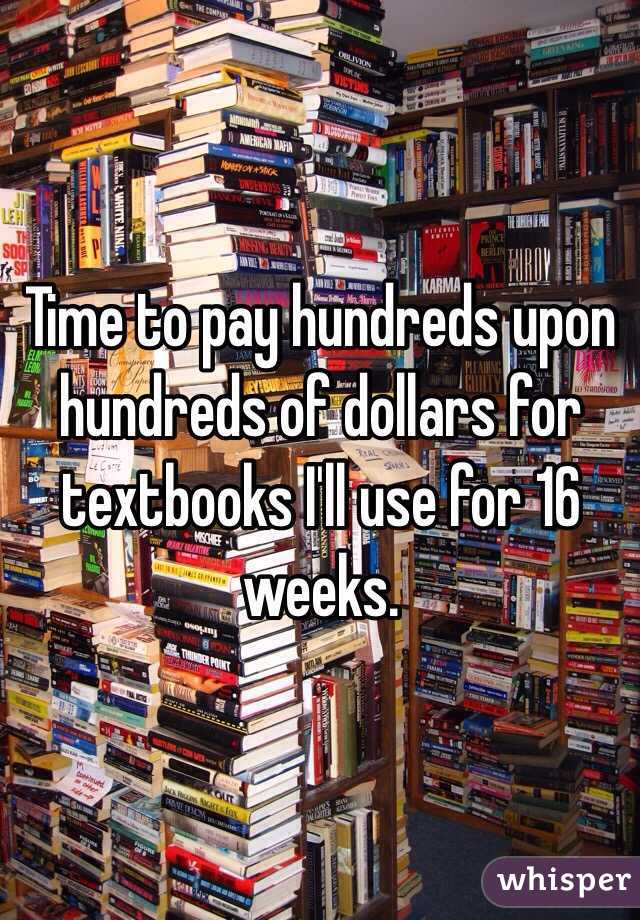 Time to pay hundreds upon hundreds of dollars for textbooks I'll use for 16 weeks.