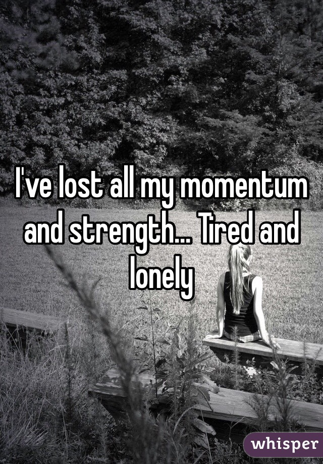 I've lost all my momentum and strength... Tired and lonely