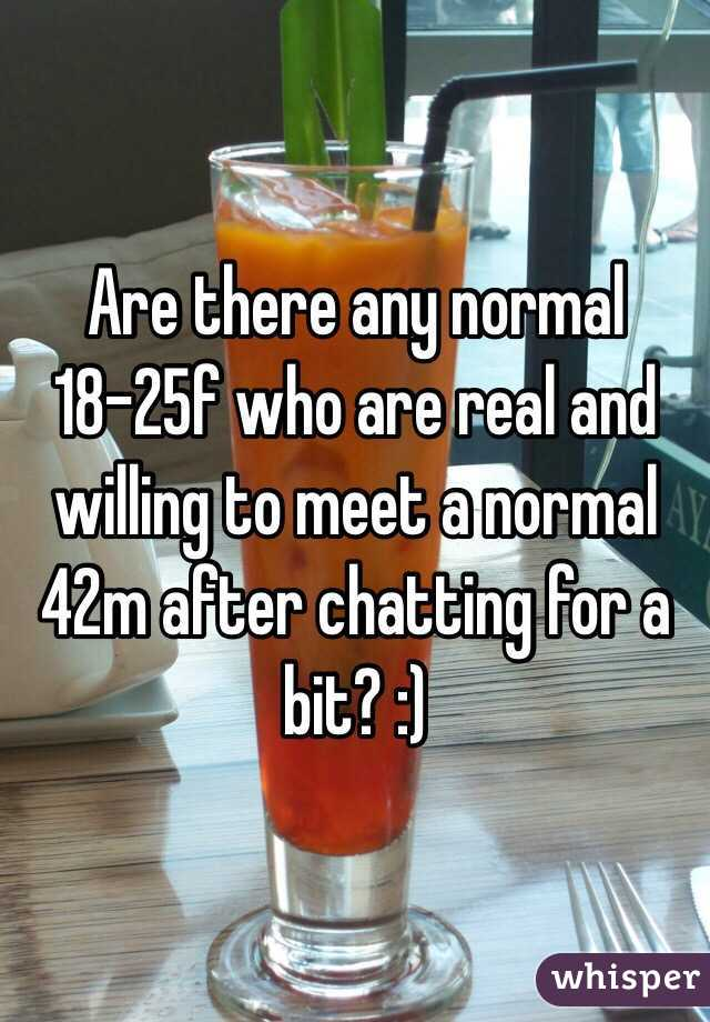 Are there any normal 18-25f who are real and willing to meet a normal 42m after chatting for a bit? :)