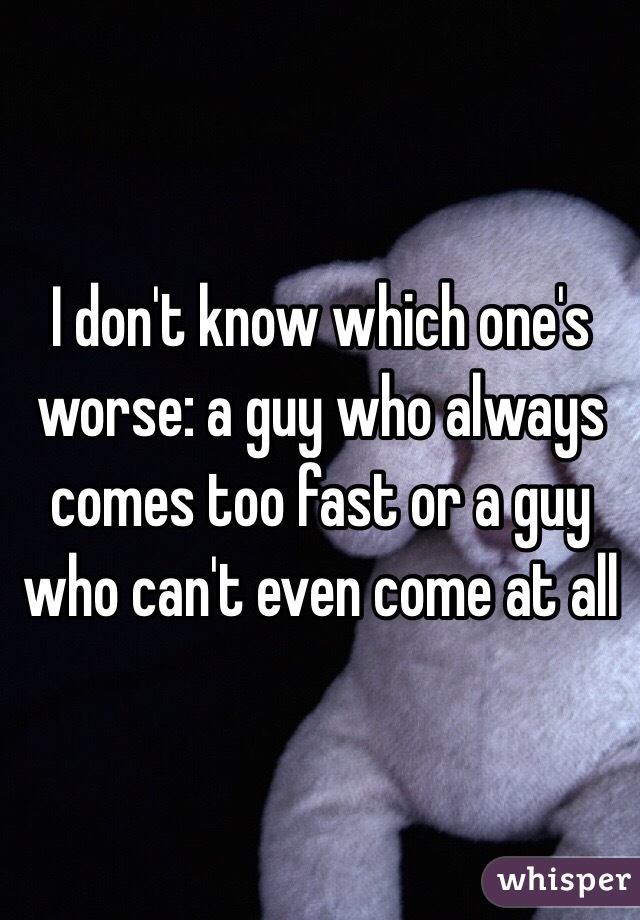 I don't know which one's worse: a guy who always comes too fast or a guy who can't even come at all