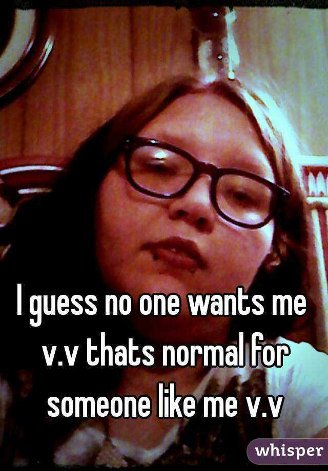 I guess no one wants me v.v thats normal for someone like me v.v