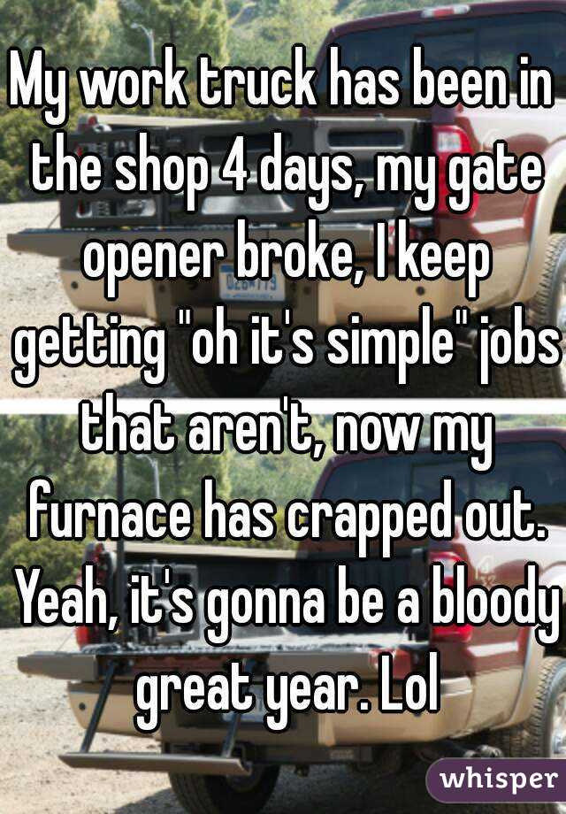 """My work truck has been in the shop 4 days, my gate opener broke, I keep getting """"oh it's simple"""" jobs that aren't, now my furnace has crapped out. Yeah, it's gonna be a bloody great year. Lol"""