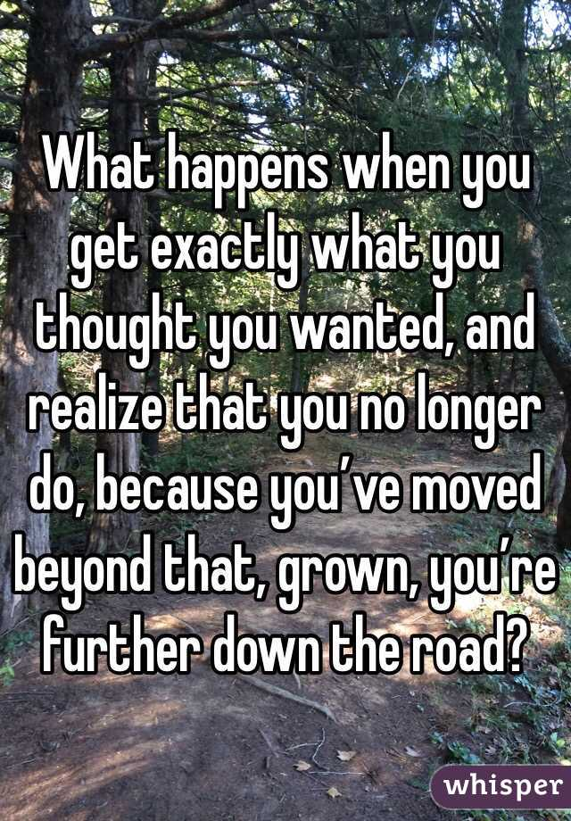 What happens when you get exactly what you thought you wanted, and realize that you no longer do, because you've moved beyond that, grown, you're further down the road?