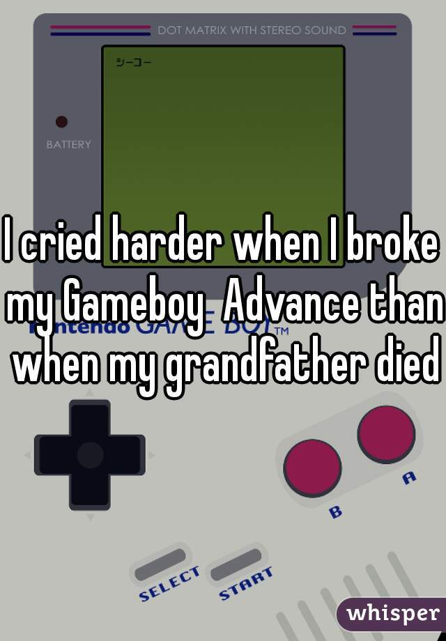 I cried harder when I broke my Gameboy  Advance than when my grandfather died