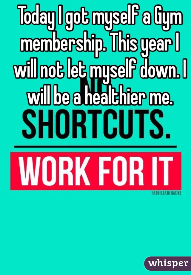 Today I got myself a Gym membership. This year I will not let myself down. I will be a healthier me.