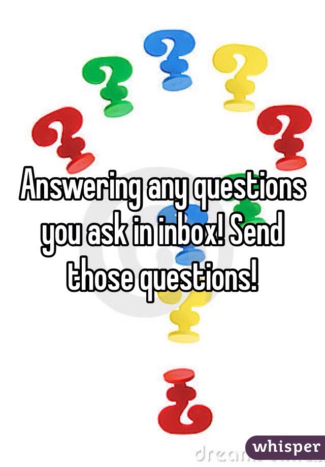 Answering any questions you ask in inbox! Send those questions!