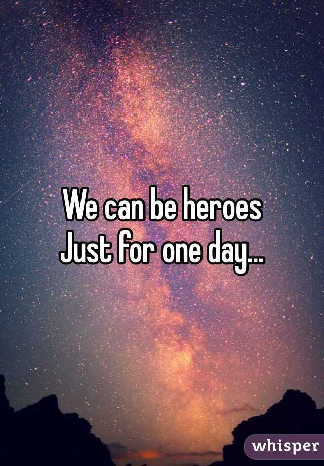 We can be heroes Just for one day...