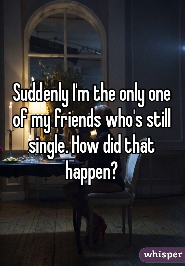 Suddenly I'm the only one of my friends who's still single. How did that happen?