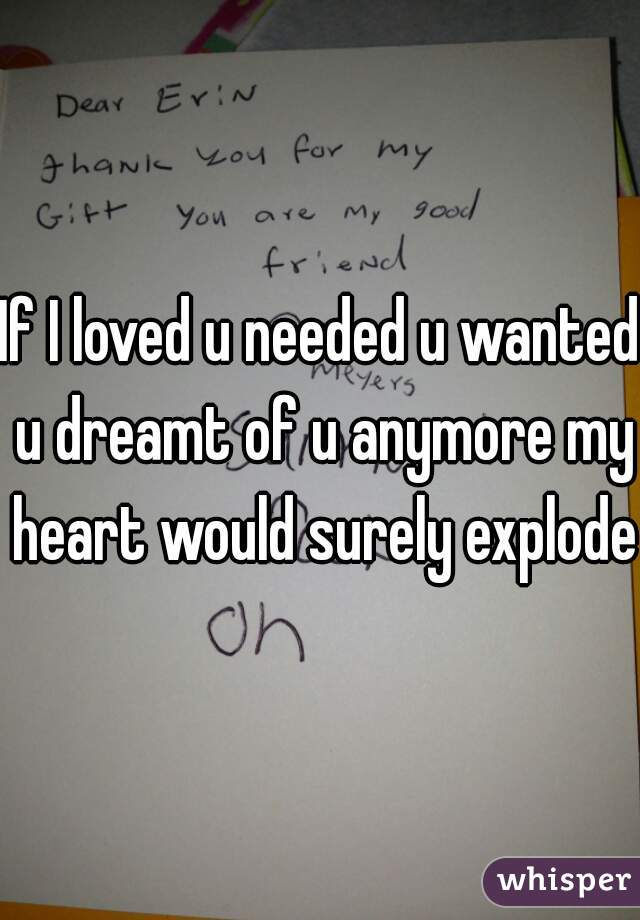 If I loved u needed u wanted u dreamt of u anymore my heart would surely explode