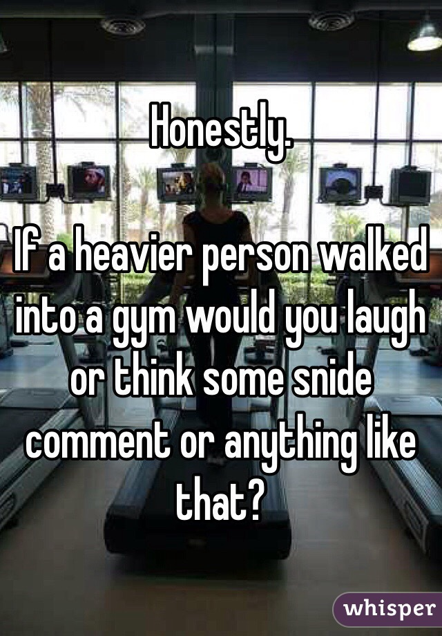 Honestly.  If a heavier person walked into a gym would you laugh or think some snide comment or anything like that?