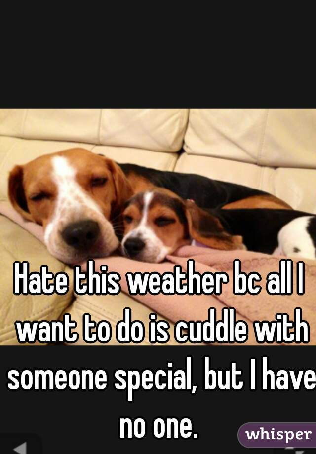 Hate this weather bc all I want to do is cuddle with someone special, but I have no one.